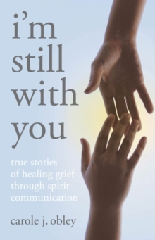 I'm Still with You : True Stories of Healing Grief Through Spirit Communication, Paperback / softback Book