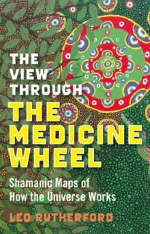 The View Through the Medicine Wheel : Shamanic Maps of How the Universe Works, Paperback Book