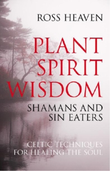 Plant Spirit Wisdom : Sin-eaters and Shamans; the Power of Nature in Celtic Healing for the Soul, Paperback Book
