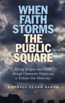 When Faith Storms the Public Square : Mixing Religion and Politics Through Community Organizing to Enhance Our Democracy, Paperback Book