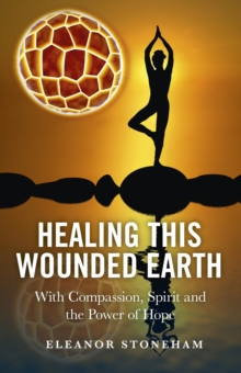Healing This Wounded Earth : With Compassion, Spirit and the Power of Hope, EPUB eBook
