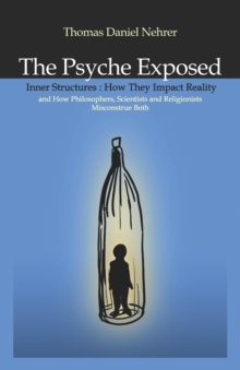 The Psyche Exposed : Inner Structure, How They Impact Reality and How Philosophers, Scientists, and Religionist Misconstrue, EPUB eBook