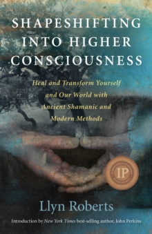 Shapeshifting into Higher Consciousness : Heal and Transform Yourself and Our World with Ancient Shamanic and Modern Methods, Paperback / softback Book