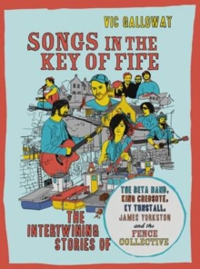 Songs in the Key of Fife : The Intertwining Stories of the Beta Band, King Creosote, KT Tunstall, James Yorkston and the Fence Collective, Paperback Book