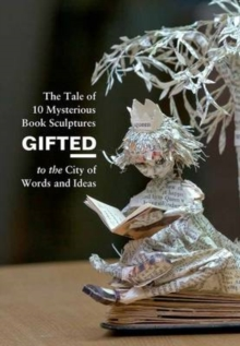 Gifted : The Tale of 10 Mysterious Book Sculptures Gifted to the City of Words and Ideas, Hardback Book