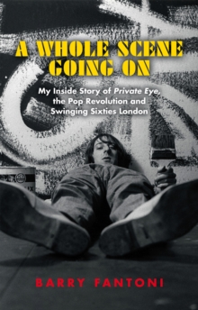 A Whole Scene Going On : My Story of Private Eye, the Pop Revolution and Swinging Sixties London, Hardback Book