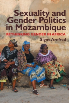 Sexuality and Gender Politics in Mozambique : Re-Thinking Gender in Africa, Paperback Book