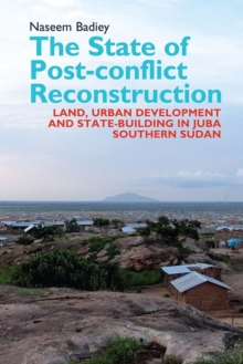 The State of Post-conflict Reconstruction - Land, Urban Development and State-building in Juba, Southern Sudan, Hardback Book