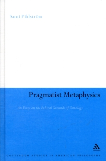 Pragmatist Metaphysics : An Essay on the Ethical Grounds of Ontology, Hardback Book
