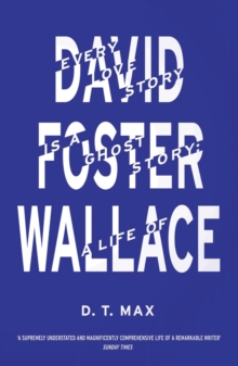 Every Love Story is a Ghost Story : A Life of David Foster Wallace, Paperback Book