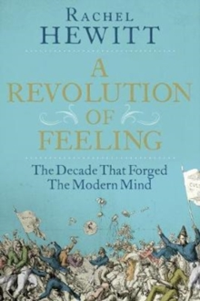 A Revolution of Feeling : The Decade That Forged the Modern Mind, Hardback Book