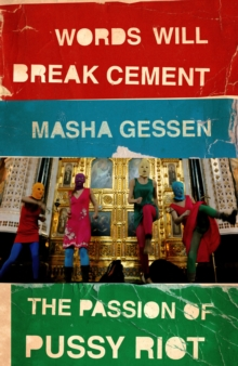Words Will Break Cement : The Passion of Pussy Riot, Paperback / softback Book