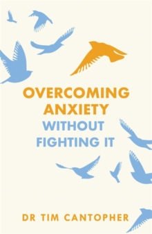 "Overcoming Anxiety Without Fighting It : The powerful self help book for anxious people from Dr Tim Cantopher, bestselling author of ""Depressive Illness: The Curse of the Strong"", Paperback / softback Book"