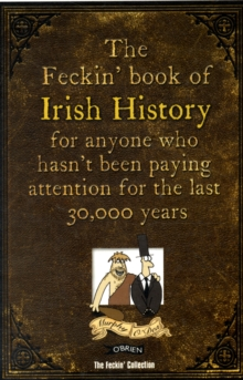 The Feckin' Book of Irish History : For Anyone Who Hasn't Been Paying Attention for the Last 30,000 Years, Hardback Book
