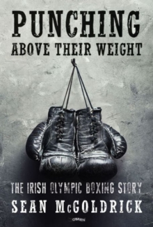 Punching Above their Weight : The Irish Olympic Boxing Story, Paperback / softback Book