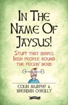 In The Name of Jaysus! : Stuff That Drives Irish People Round the Feckin' Bend, Paperback / softback Book