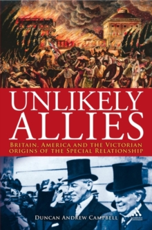 Unlikely Allies : America, Britain and the Victorian Beginnings of the Special Relationship, Hardback Book