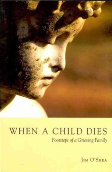 When a Child Dies : Footsteps of a Grieving Family, Paperback Book