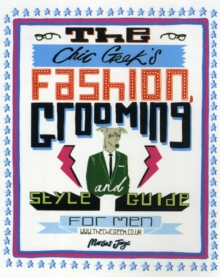 The Chic Geek Style Guide : Fashion, Grooming and Style Guide for Men, Hardback Book