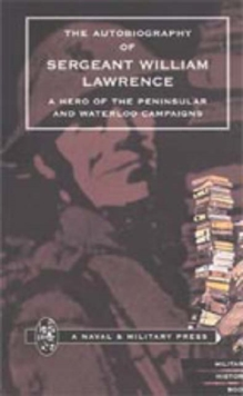 Autobiography of Sergeant William Lawrence. A Hero of the Peninsular and Waterloo Campaigns, Hardback Book