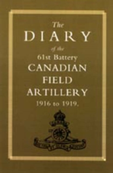 Diary of the 61st Battery Canadian Field Artillery 1916-1919, Hardback Book