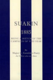Suakin, 1885 : Being a Sketch of the Campaign of This Year, Hardback Book