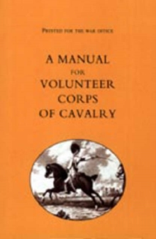Printed for the War Office : A Manual for Volunteer Corps of Cavalry(1803), Hardback Book