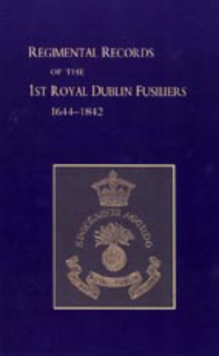 Regimental Records of the First Battalion the Royal Dublin Fusiliers : 1644-1842, Hardback Book