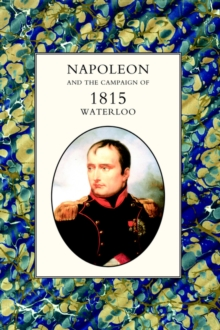 Napoleon and the Campaign of 1815 : Waterloo, Hardback Book