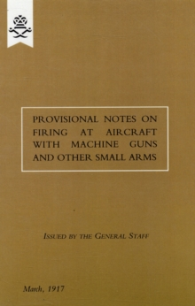 Provisional Notes on Firing at Aircraft with Machine Guns and Other Small Arms, March 1917, Paperback Book