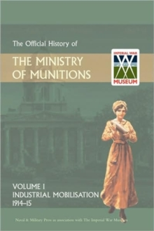 Official History of the Ministry of Munitions Volume I : Industrial Mobilizations, 1914-15, Hardback Book