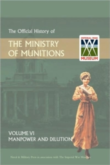 Official History of the Ministry of Munitions Volume VI : Manpower and Dilution, Hardback Book