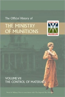 Official History of the Ministry of Munitions Volume VII : The Control of Materials, Hardback Book