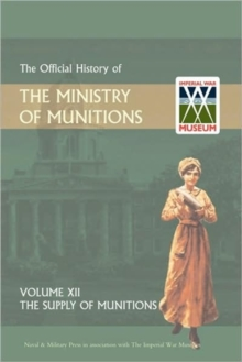 Official History of the Ministry of Munitions Volume XII : The Supply of Munitions, Hardback Book
