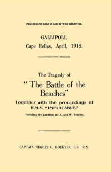 "Gallipoli, Cape Helles, April 1915 : The Tragedy of ""the Battle of the Beaches"" Together with the Proceedings of H.M.S. ""Implacable"" Including the Landings on X and W Beaches, Paperback / softback Book"