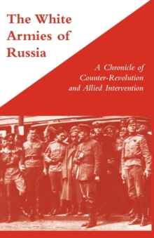 White Armies of Russia : A Chronicle of Counter-revolution and Allied Intervention, Paperback / softback Book