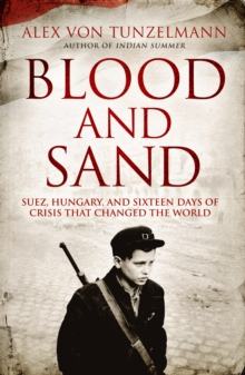 Blood and Sand : Suez, Hungary and the Crisis That Shook the World, Hardback Book