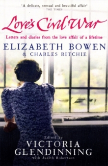 Love's Civil War: Elizabeth Bowen and Charles Ritchie : Letters and Diaries 1941-1973, Paperback Book