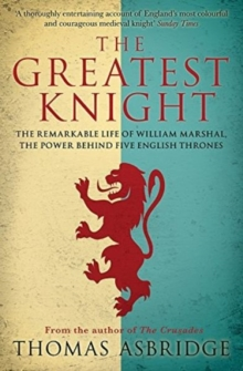 The Greatest Knight : The Remarkable Life of William Marshal, the Power Behind Five English Thrones, Paperback Book