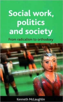 Social work, politics and society : From radicalism to orthodoxy, Paperback / softback Book