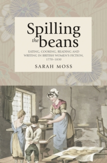 Spilling the beans : Eating, cooking, reading and writing in British women's fiction, 1770-1830, EPUB eBook