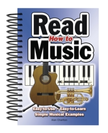 How to Read Music : Easy-To-Use, Easy-to-Learn; Simple Musical Examples, Spiral bound Book