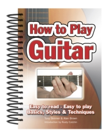 How To Play Guitar : Easy to Read, Easy to Play; Basics, Styles & Techniques, Spiral bound Book