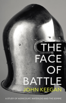 The Face Of Battle : A Study of Agincourt, Waterloo and the Somme, Paperback Book