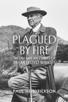Plagued By Fire : The Dreams and Furies of Frank Lloyd Wright, Hardback Book