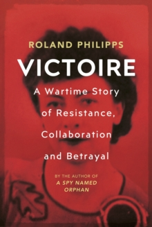 Victoire : A Wartime Story of Resistance, Collaboration and Betrayal, Hardback Book