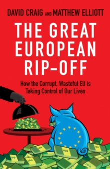 The Great European Rip-off : How the Corrupt, Wasteful EU is Taking Control of Our Lives, Paperback Book