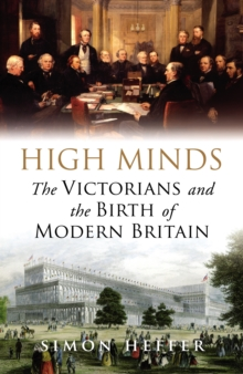High Minds : The Victorians and the Birth of Modern Britain, Hardback Book