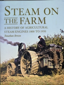 Steam on the Farm : A History of Agricultural Steam Engines 1800 to 1950, Hardback Book