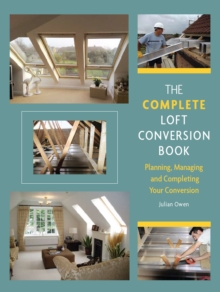 The Complete Loft Conversion Book : Planning, Managing and Completing Your Conversion, Hardback Book